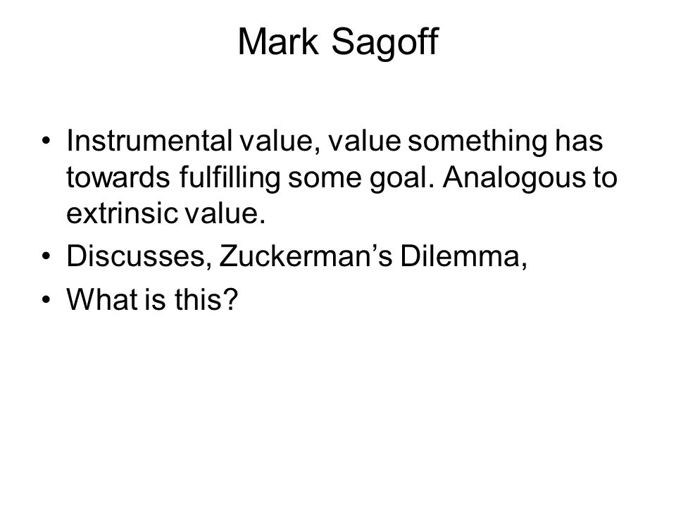 Mark Sagoff Instrumental value, value something has towards fulfilling some goal. Analogous to extrinsic value.