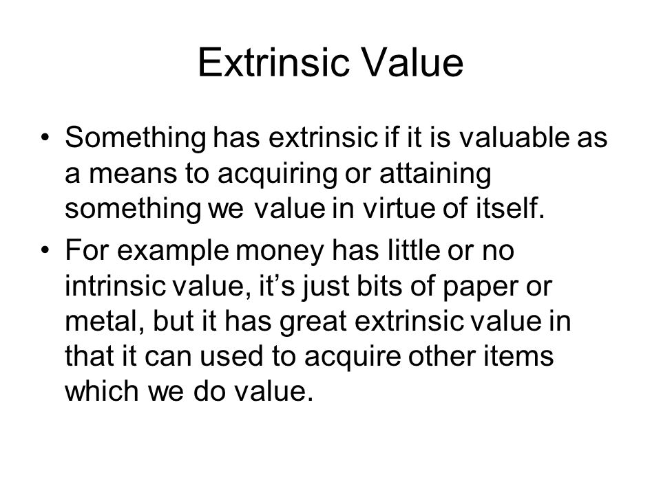 Extrinsic Value Something has extrinsic if it is valuable as a means to acquiring or attaining something we value in virtue of itself.