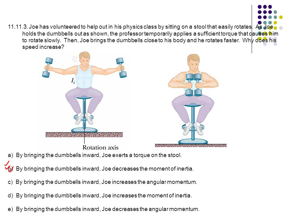 Joe has volunteered to help out in his physics class by sitting on a stool that easily rotates. As Joe holds the dumbbells out as shown, the professor temporarily applies a sufficient torque that causes him to rotate slowly. Then, Joe brings the dumbbells close to his body and he rotates faster. Why does his speed increase
