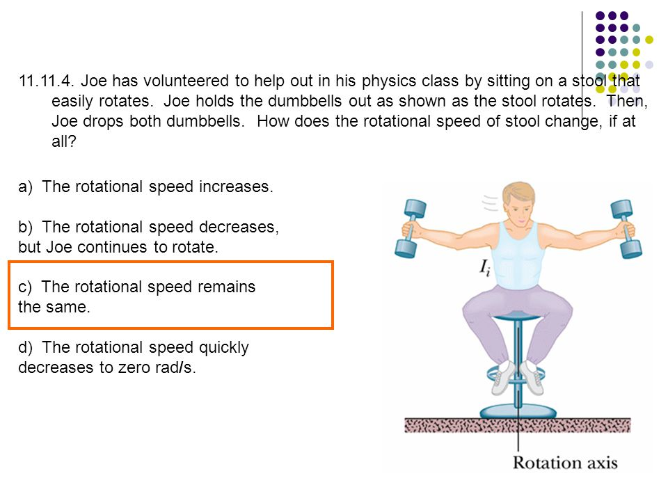 11.11.4. Joe has volunteered to help out in his physics class by sitting on a stool that easily rotates. Joe holds the dumbbells out as shown as the stool rotates. Then, Joe drops both dumbbells. How does the rotational speed of stool change, if at all
