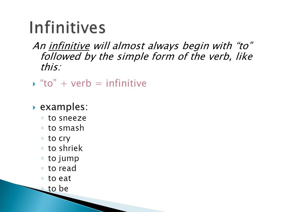 Infinitives An infinitive will almost always begin with to followed by the simple form of the verb, like this:
