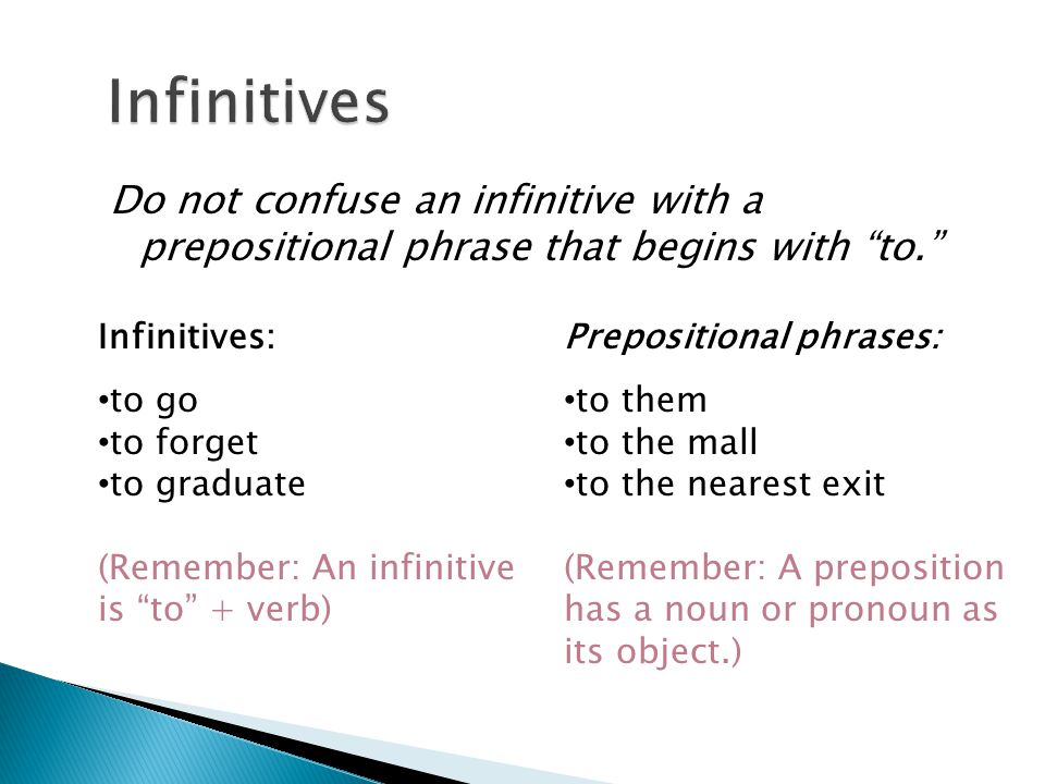 Infinitives Do not confuse an infinitive with a prepositional phrase that begins with to. Infinitives: