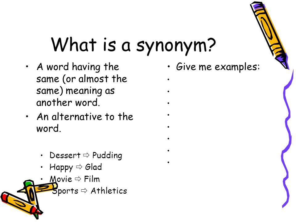What is a synonym A word having the same (or almost the same) meaning as another word. An alternative to the word.