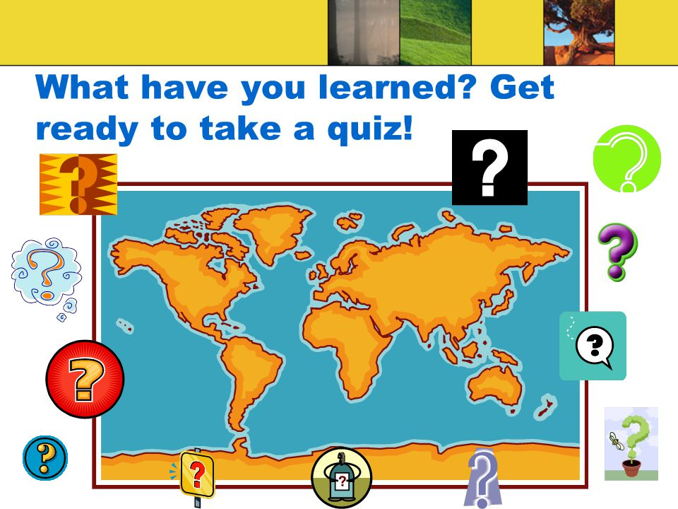 What have you learned Get ready to take a quiz!