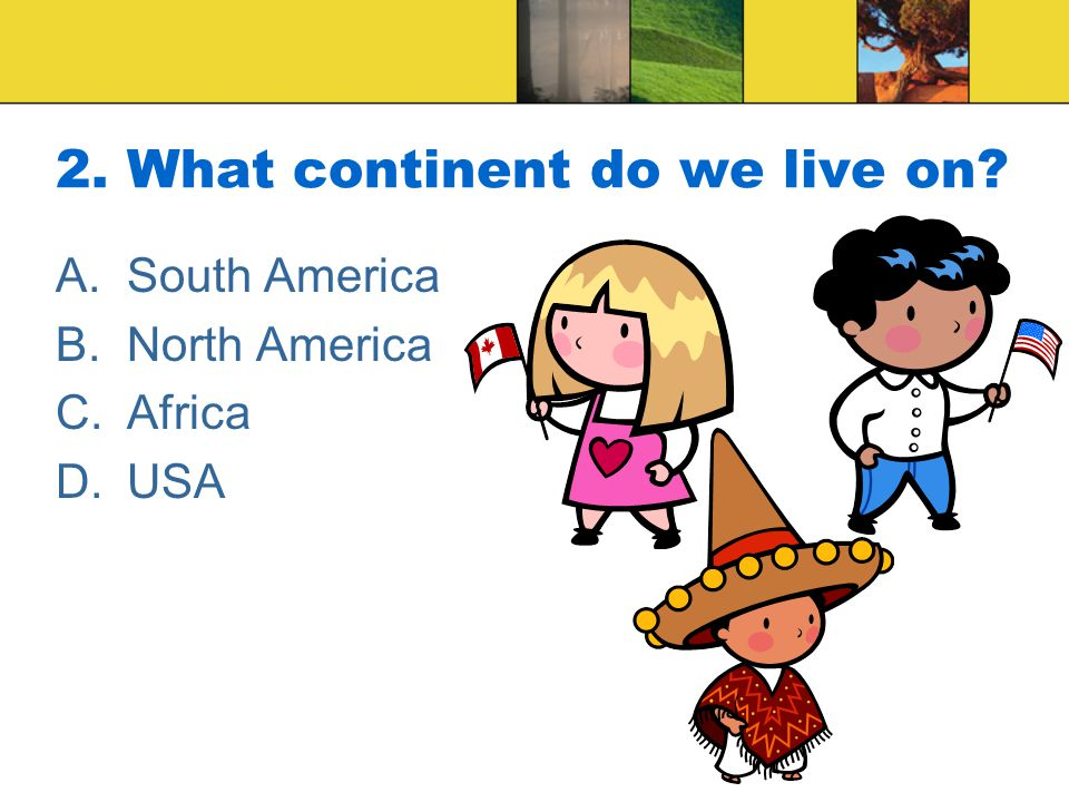 2. What continent do we live on