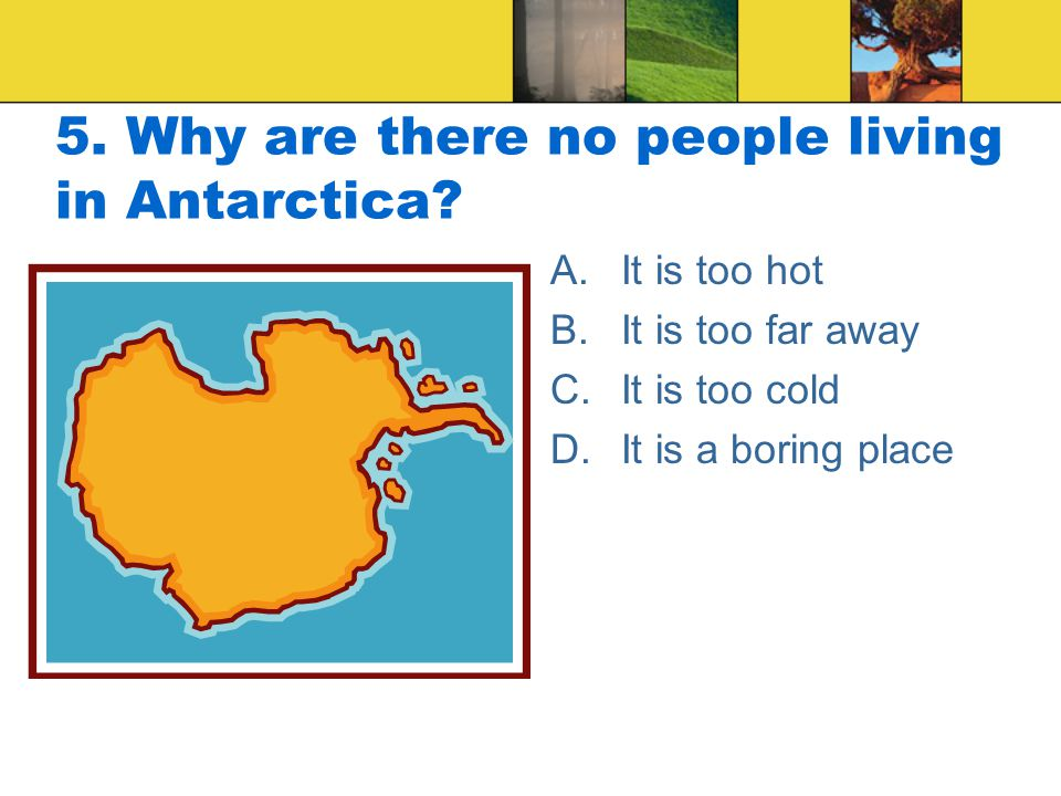 5. Why are there no people living in Antarctica