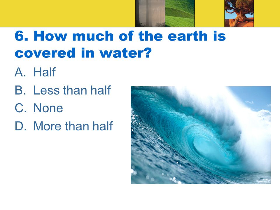 6. How much of the earth is covered in water