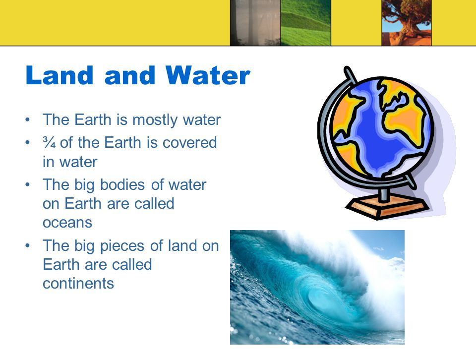 Land and Water The Earth is mostly water