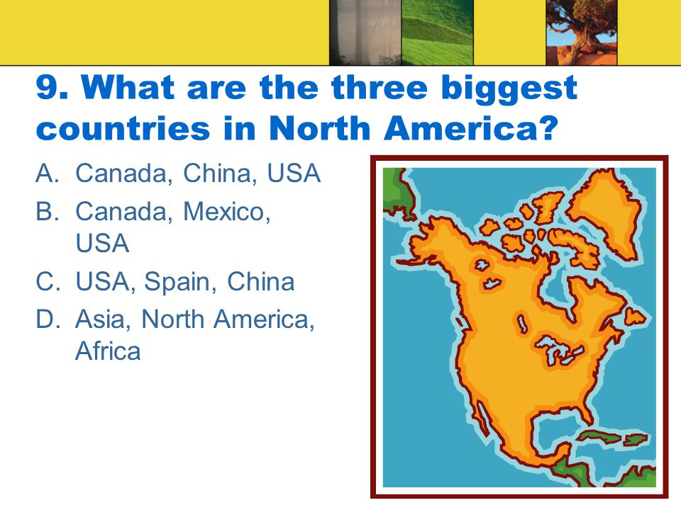 9. What are the three biggest countries in North America