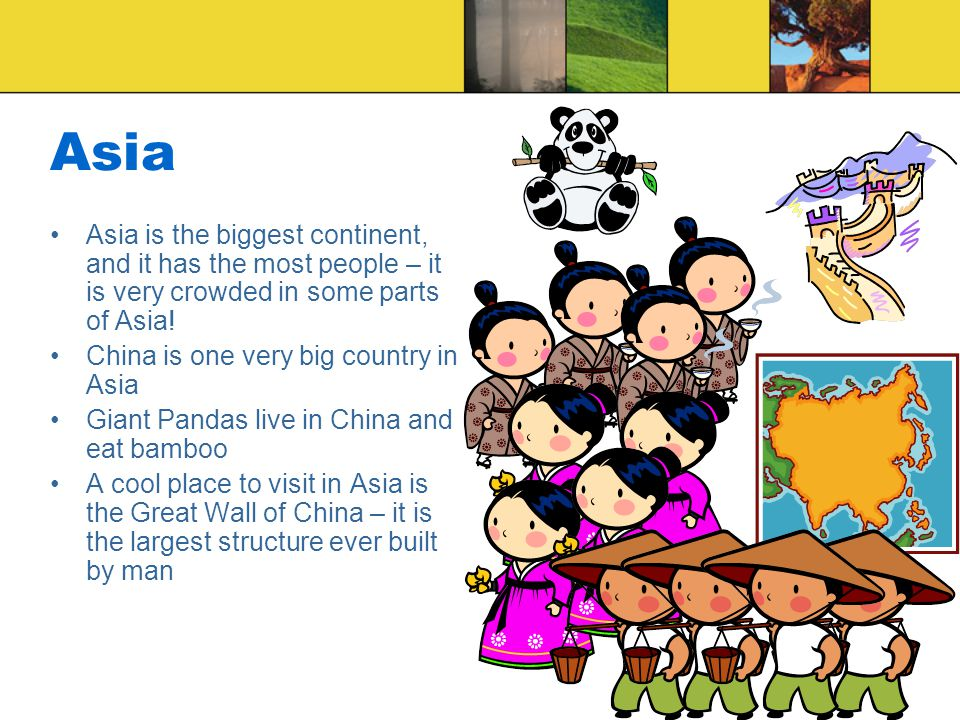 Asia Asia is the biggest continent, and it has the most people – it is very crowded in some parts of Asia!