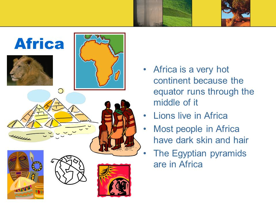 Africa Africa is a very hot continent because the equator runs through the middle of it. Lions live in Africa.