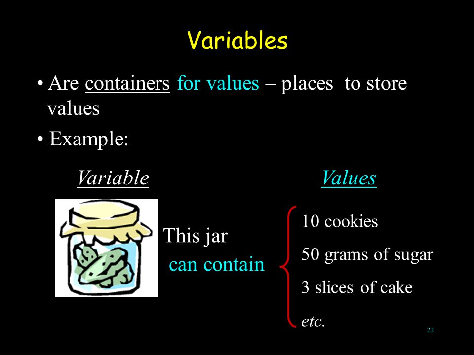 Variables Are containers for values – places to store values Example: