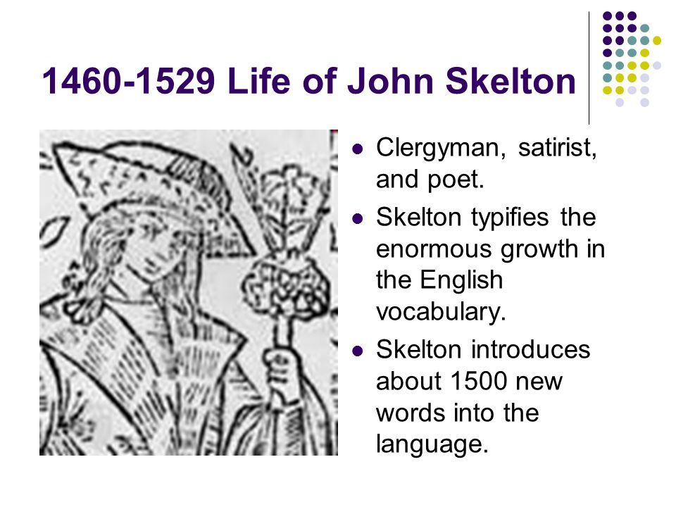 1460-1529 Life of John Skelton Clergyman, satirist, and poet.