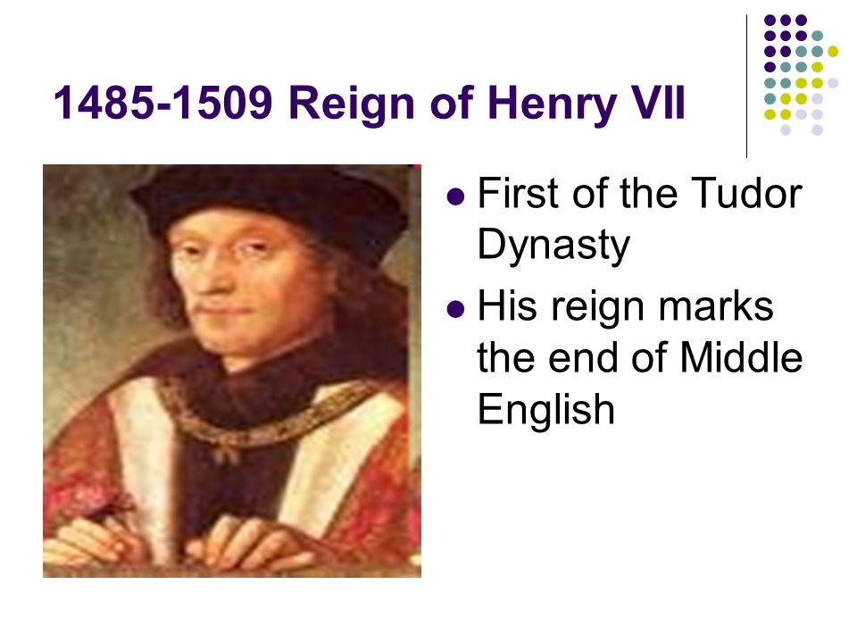 1485-1509 Reign of Henry VII First of the Tudor Dynasty