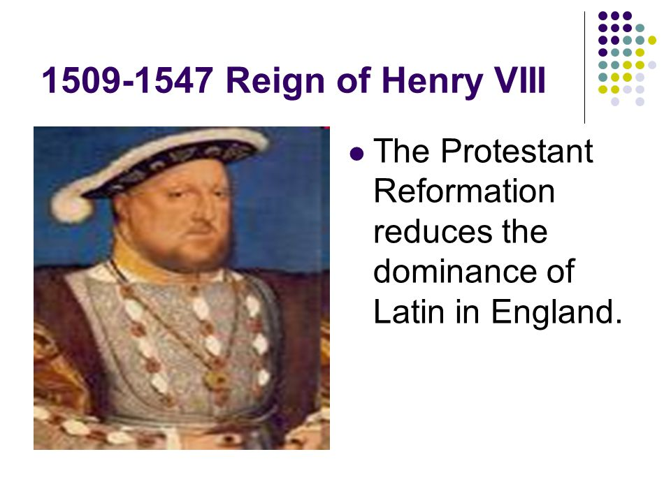 1509-1547 Reign of Henry VIII The Protestant Reformation reduces the dominance of Latin in England.