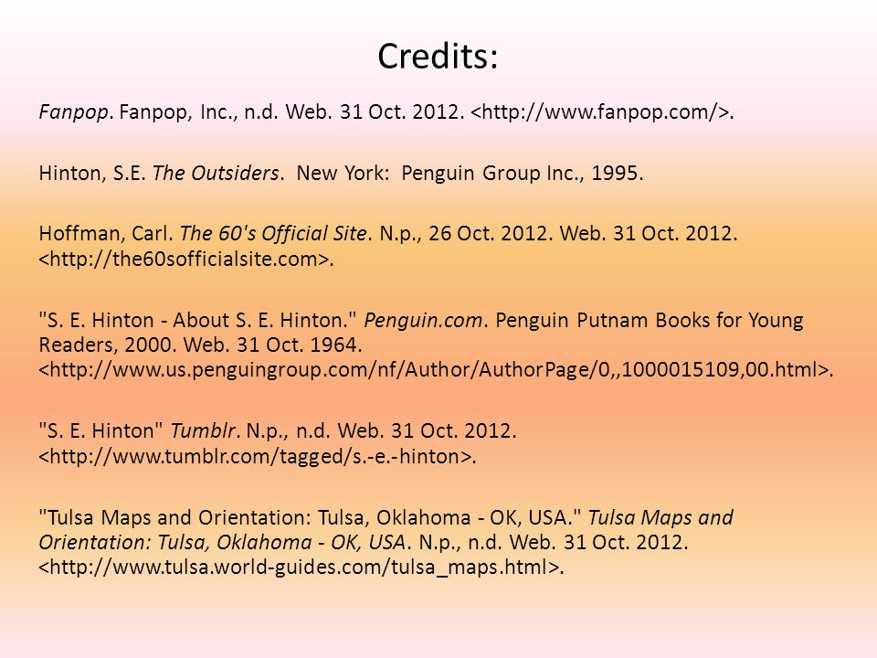 Credits: Fanpop. Fanpop, Inc., n.d. Web. 31 Oct. 2012. <http://www.fanpop.com/>. Hinton, S.E. The Outsiders. New York: Penguin Group Inc., 1995.