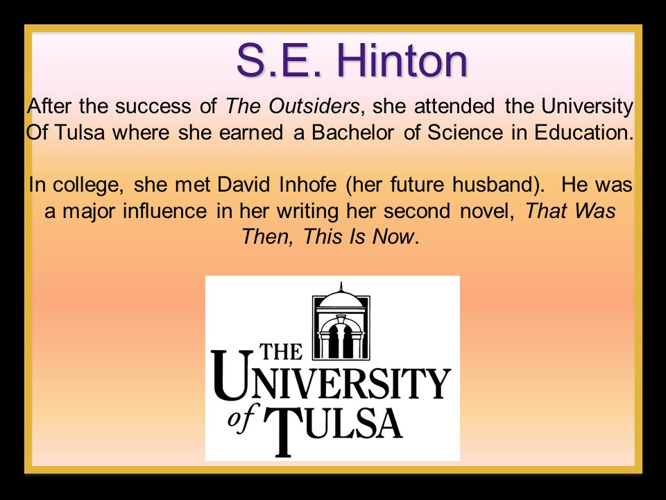 S.E. Hinton After the success of The Outsiders, she attended the University Of Tulsa where she earned a Bachelor of Science in Education.