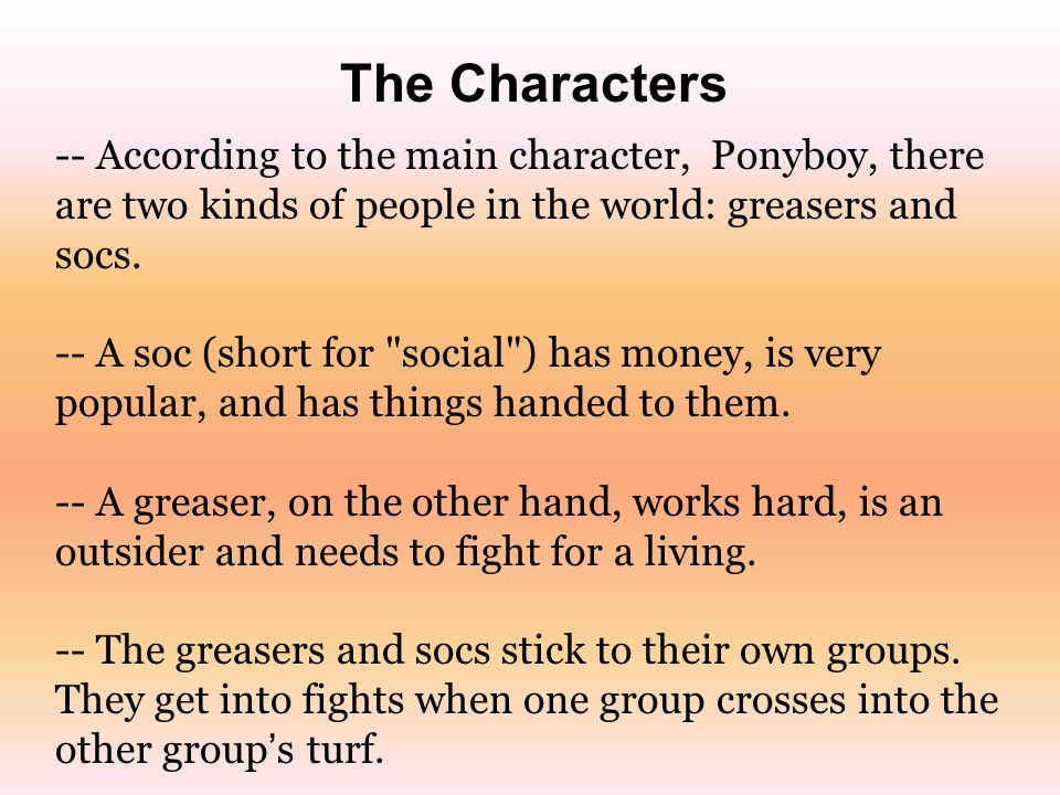 The Characters -- According to the main character, Ponyboy, there are two kinds of people in the world: greasers and socs.
