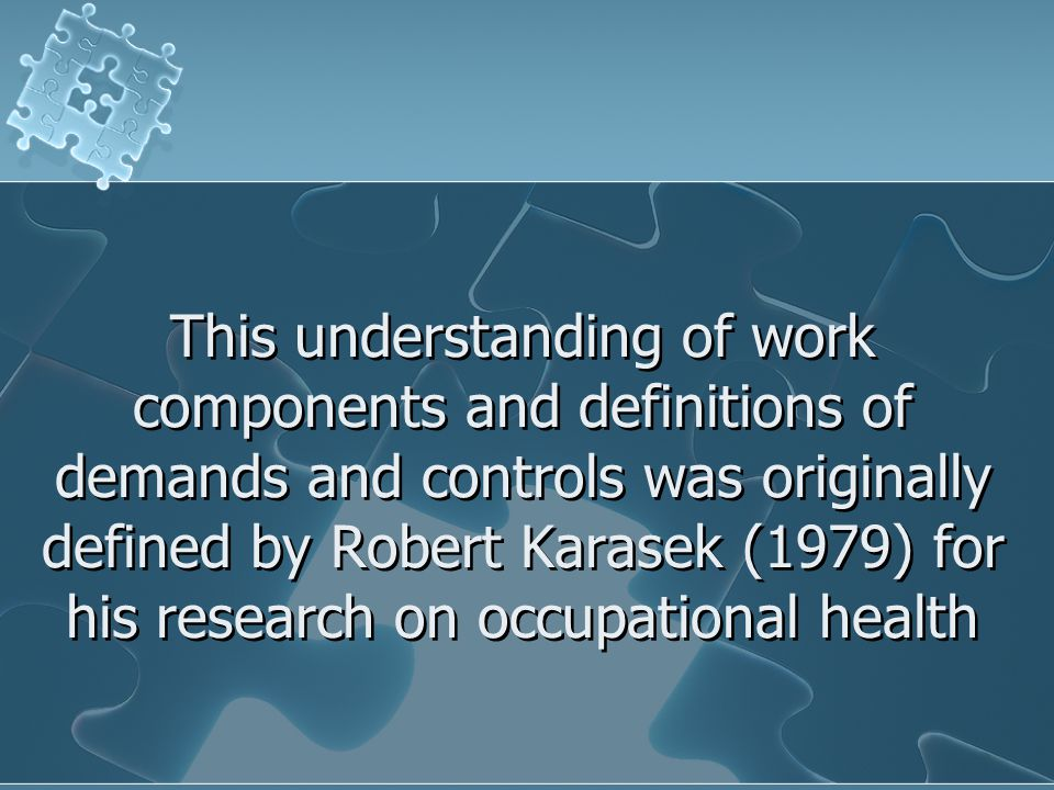 This understanding of work components and definitions of demands and controls was originally defined by Robert Karasek (1979) for his research on occupational health