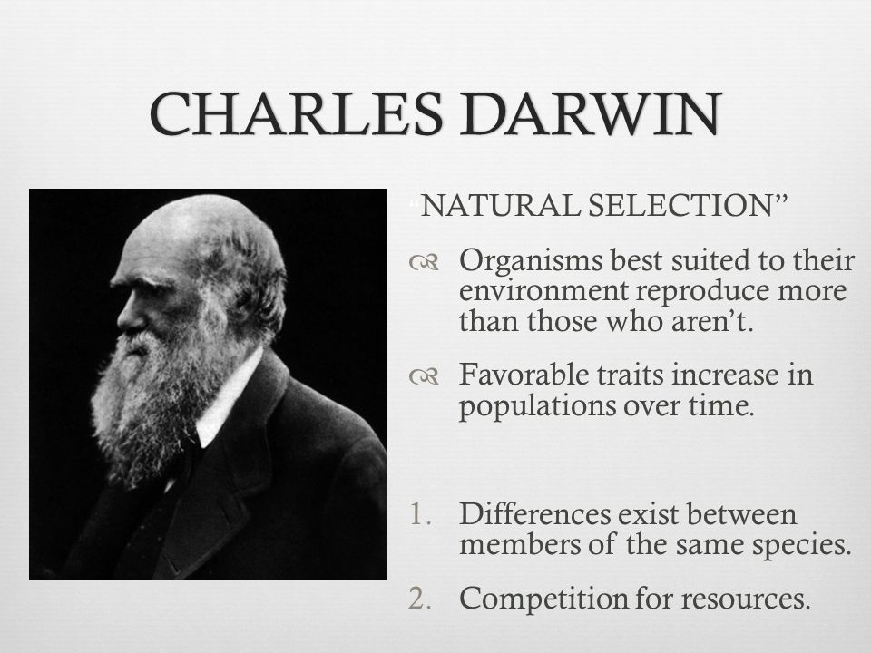 CHARLES DARWIN NATURAL SELECTION Organisms best suited to their environment reproduce more than those who aren't.