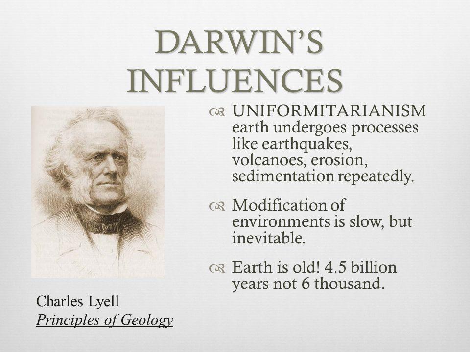 DARWIN'S INFLUENCES UNIFORMITARIANISM earth undergoes processes like earthquakes, volcanoes, erosion, sedimentation repeatedly.