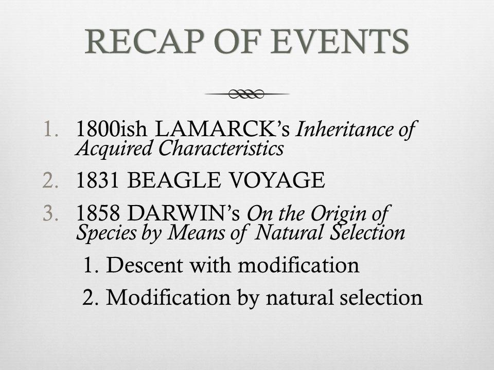 RECAP OF EVENTS 1800ish LAMARCK's Inheritance of Acquired Characteristics. 1831 BEAGLE VOYAGE.