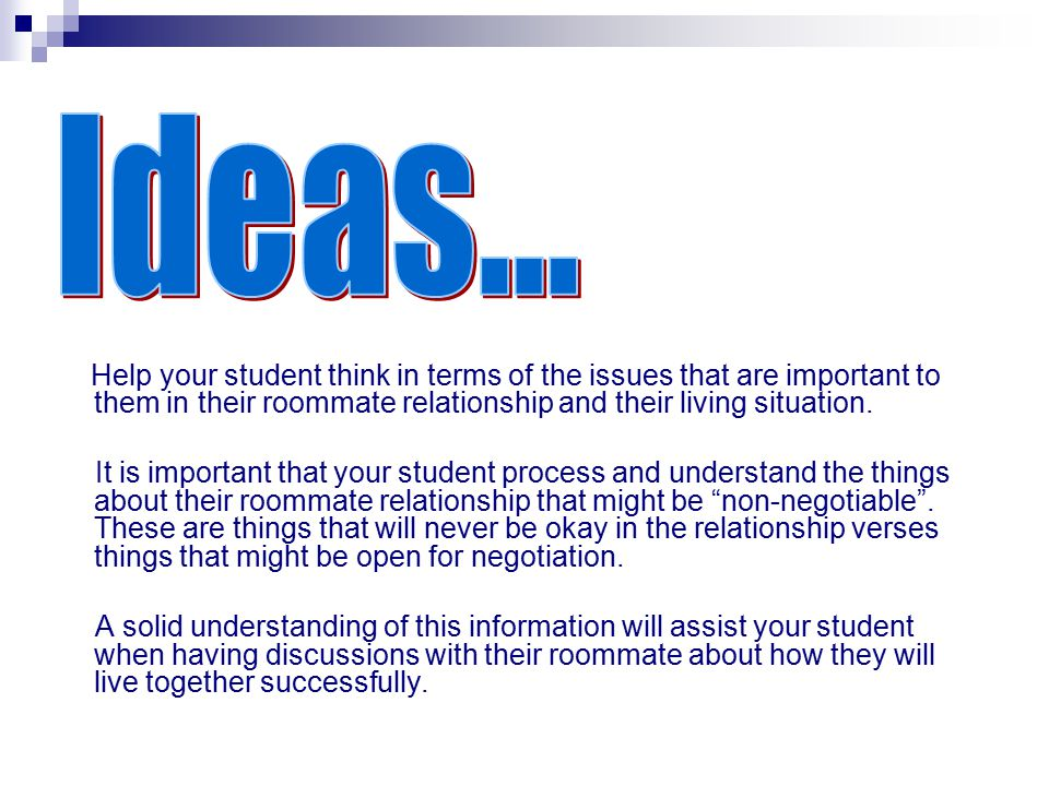 Ideas... Help your student think in terms of the issues that are important to them in their roommate relationship and their living situation.