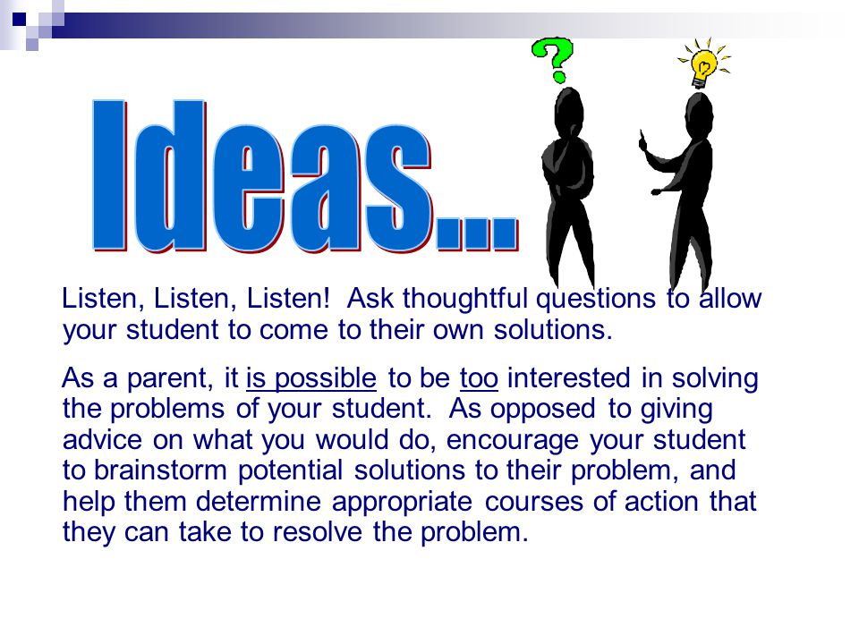 Ideas... Listen, Listen, Listen! Ask thoughtful questions to allow your student to come to their own solutions.