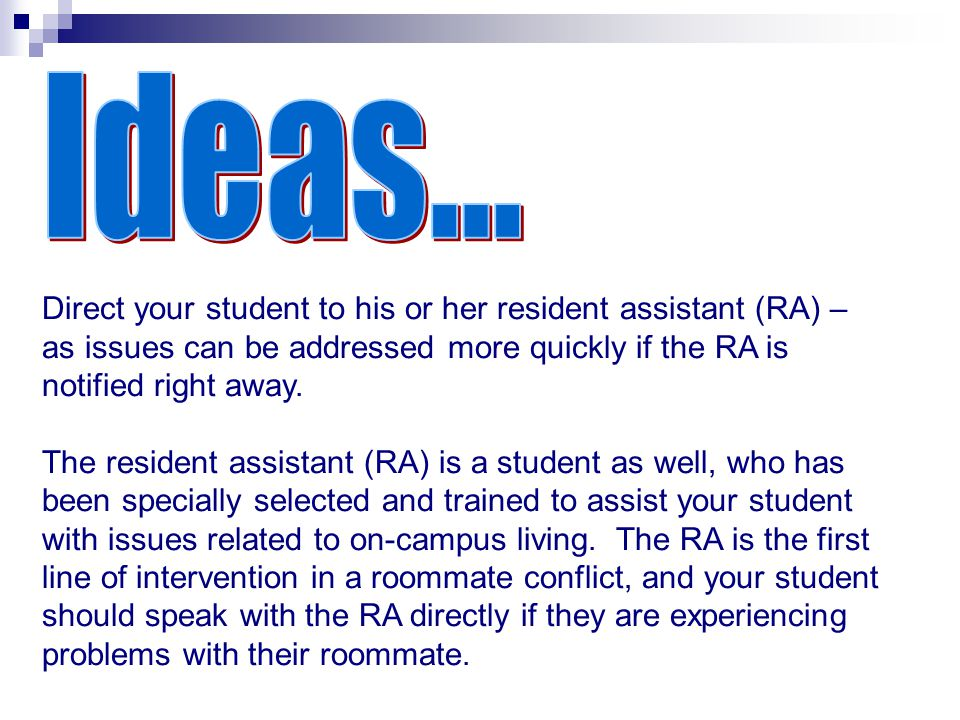 Ideas... Direct your student to his or her resident assistant (RA) – as issues can be addressed more quickly if the RA is notified right away.