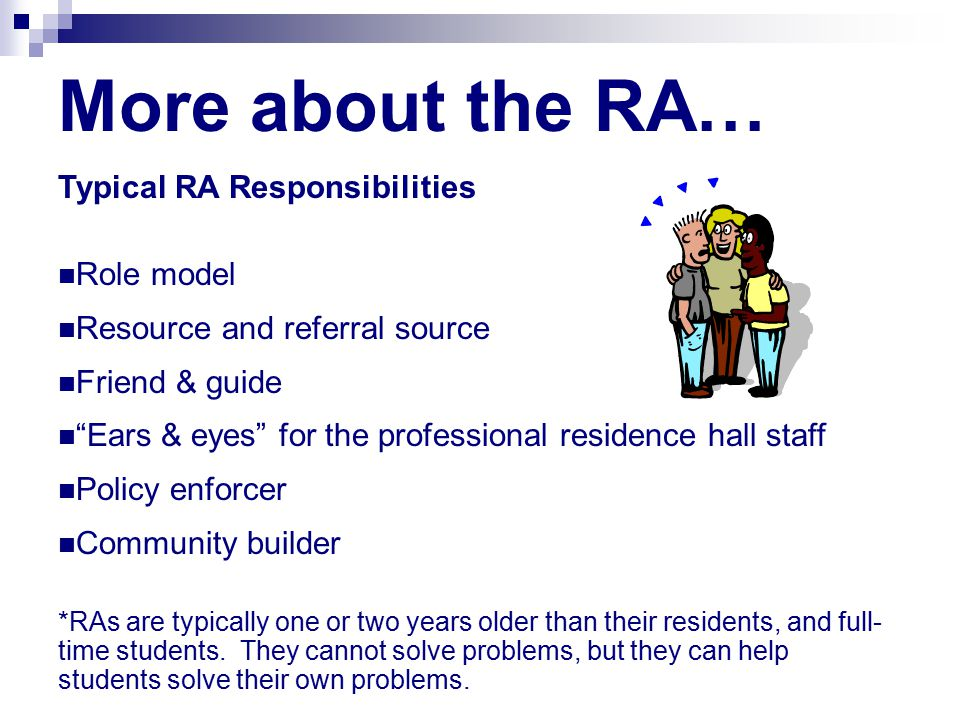 More about the RA… Typical RA Responsibilities Role model