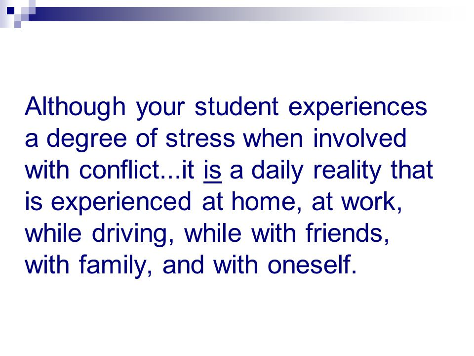 Although your student experiences a degree of stress when involved with conflict...it is a daily reality that is experienced at home, at work, while driving, while with friends, with family, and with oneself.