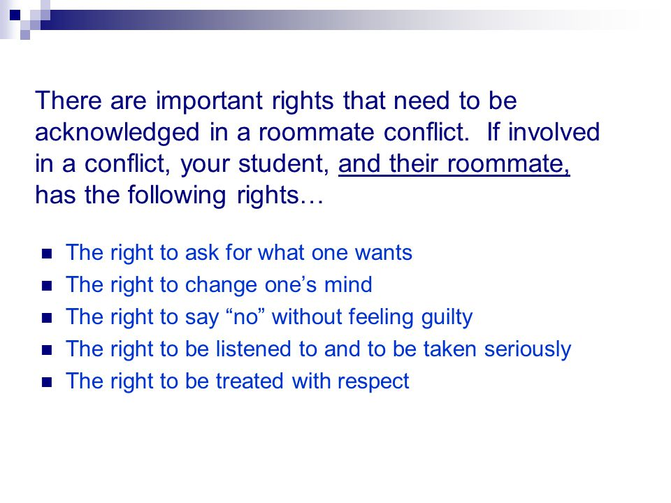There are important rights that need to be acknowledged in a roommate conflict. If involved in a conflict, your student, and their roommate, has the following rights…