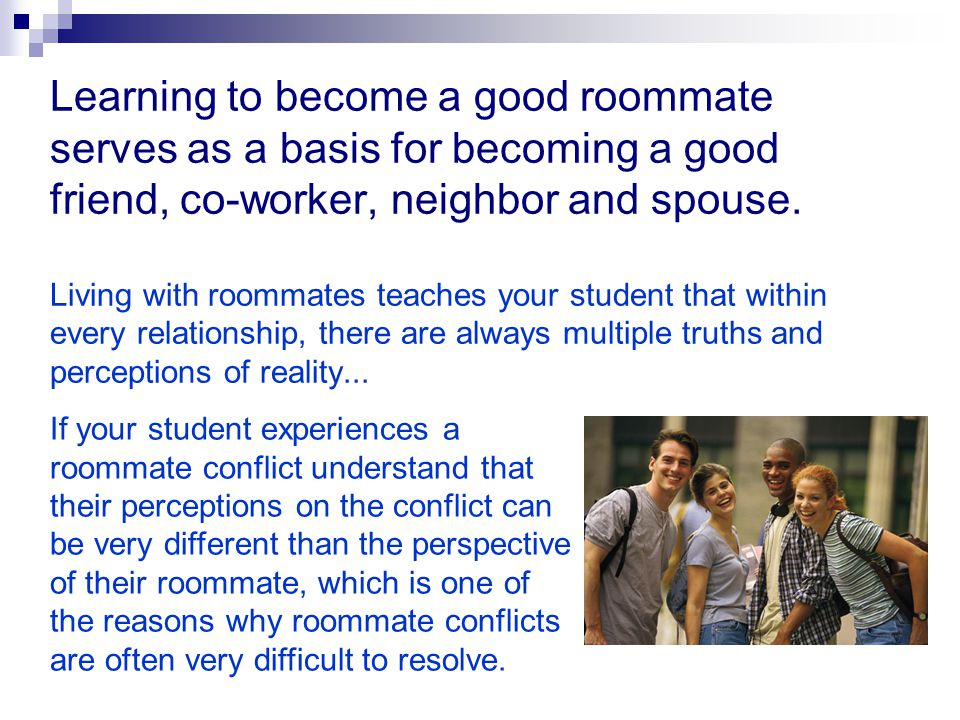 Learning to become a good roommate serves as a basis for becoming a good friend, co-worker, neighbor and spouse. Living with roommates teaches your student that within every relationship, there are always multiple truths and perceptions of reality...
