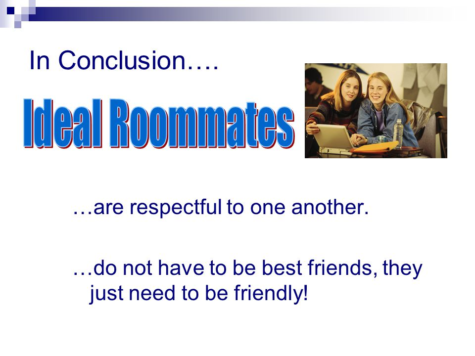 In Conclusion…. Ideal Roommates …are respectful to one another.