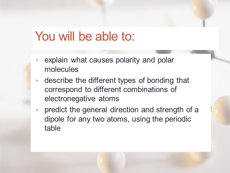 You will be able to: explain what causes polarity and polar molecules