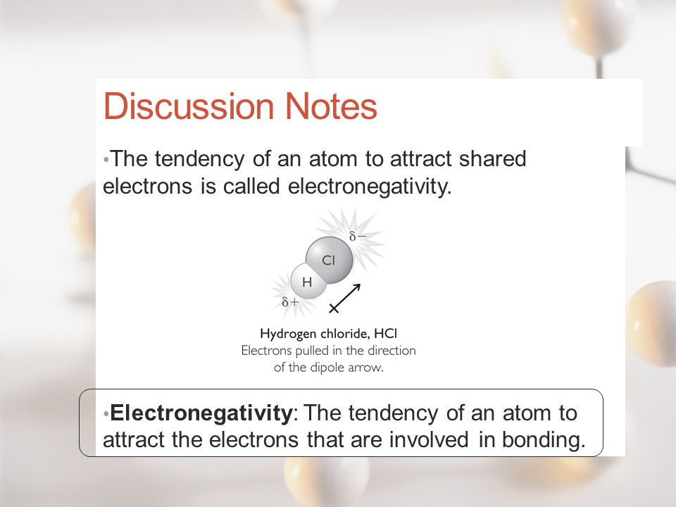 Discussion Notes The tendency of an atom to attract shared electrons is called electronegativity.