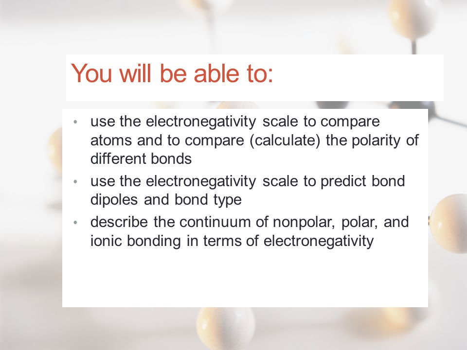 You will be able to: use the electronegativity scale to compare atoms and to compare (calculate) the polarity of different bonds.