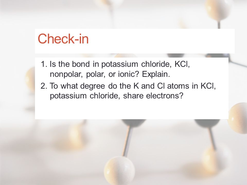 Check-in 1. Is the bond in potassium chloride, KCl, nonpolar, polar, or ionic Explain.