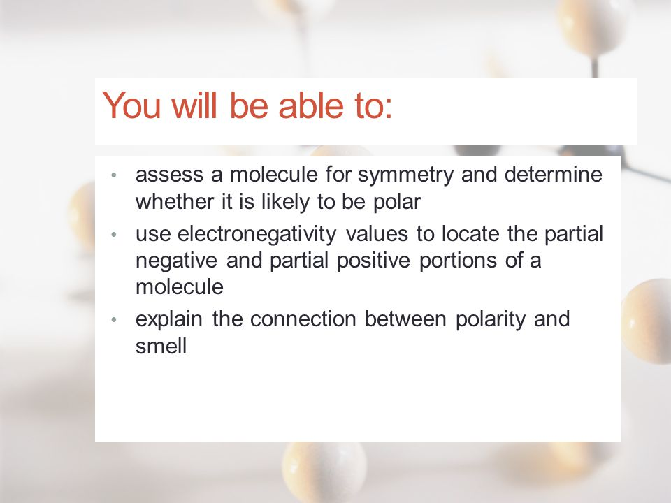 You will be able to: assess a molecule for symmetry and determine whether it is likely to be polar.