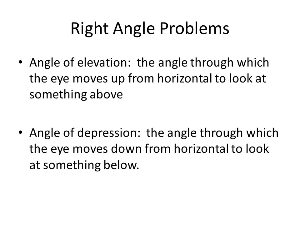 Right Angle Problems Angle of elevation: the angle through which the eye moves up from horizontal to look at something above.
