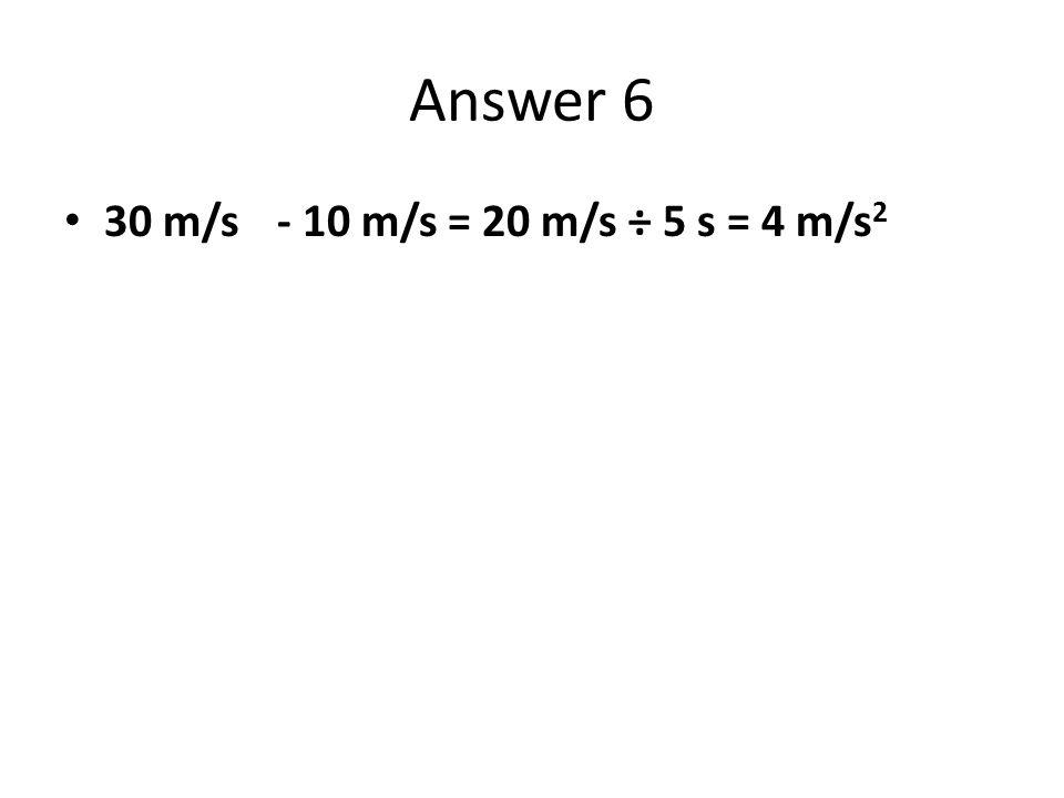 Answer 6 30 m/s - 10 m/s = 20 m/s ÷ 5 s = 4 m/s2