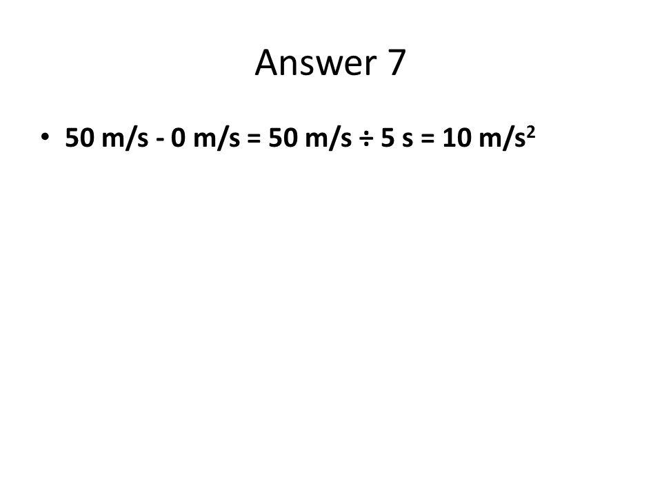 Answer 7 50 m/s - 0 m/s = 50 m/s ÷ 5 s = 10 m/s2