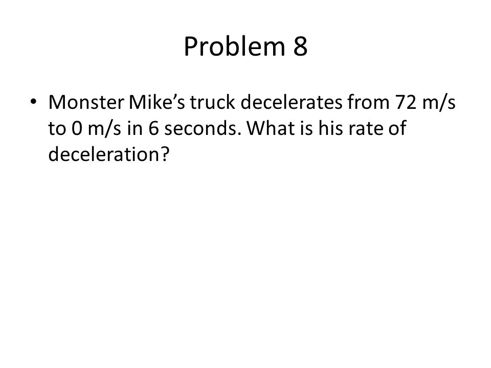 Problem 8 Monster Mike's truck decelerates from 72 m/s to 0 m/s in 6 seconds.