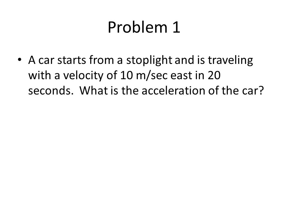 Problem 1 A car starts from a stoplight and is traveling with a velocity of 10 m/sec east in 20 seconds. What is the acceleration of the car