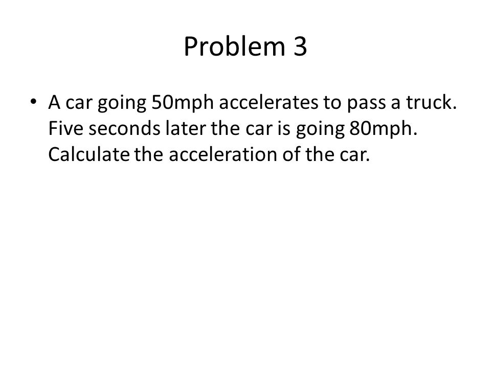 Problem 3 A car going 50mph accelerates to pass a truck.