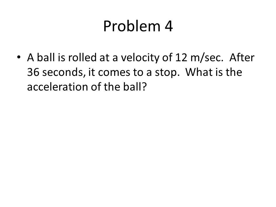 Problem 4 A ball is rolled at a velocity of 12 m/sec. After 36 seconds, it comes to a stop. What is the acceleration of the ball