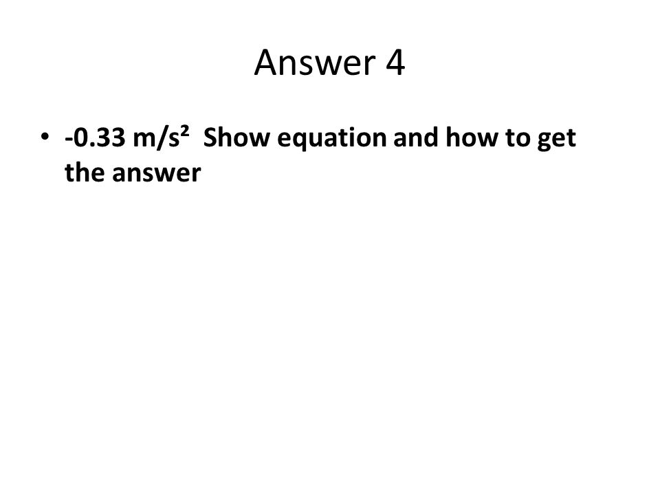 Answer 4 -0.33 m/s² Show equation and how to get the answer