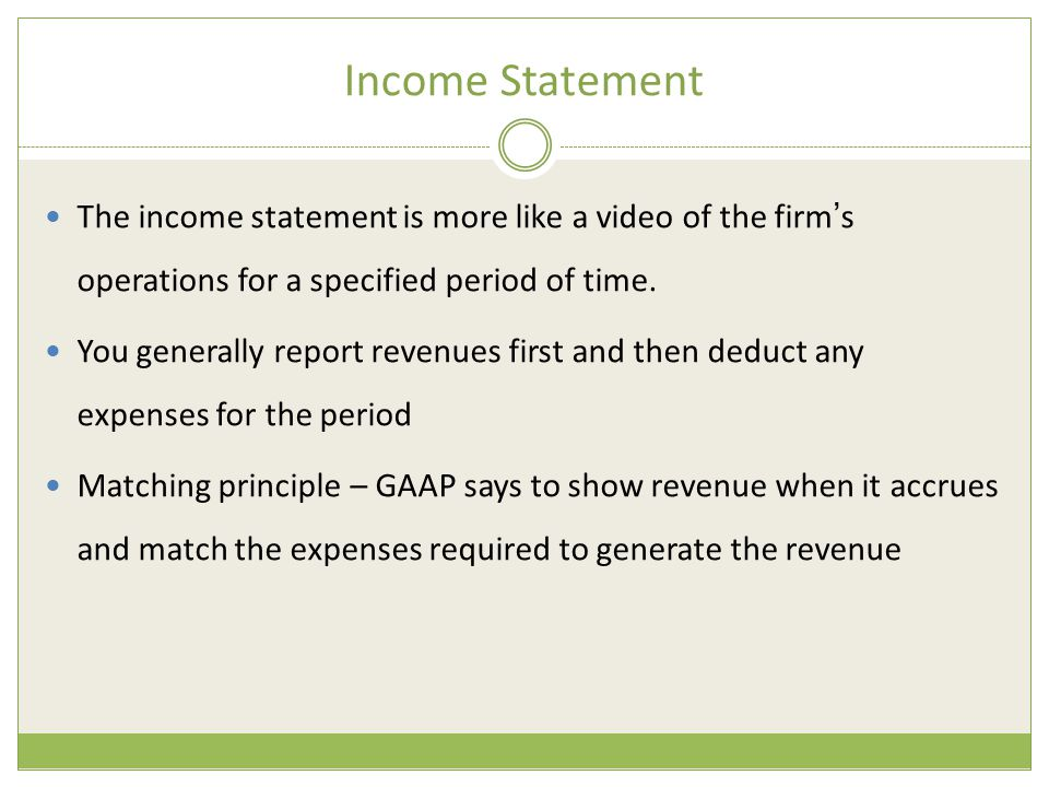 Income Statement The income statement is more like a video of the firm's operations for a specified period of time.