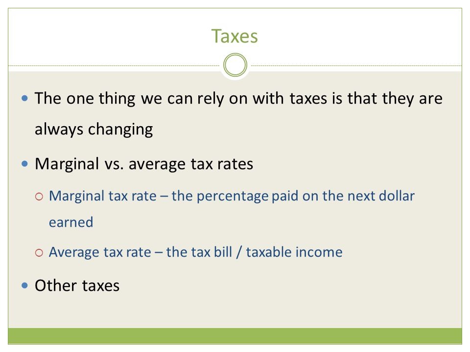 Taxes The one thing we can rely on with taxes is that they are always changing. Marginal vs. average tax rates.