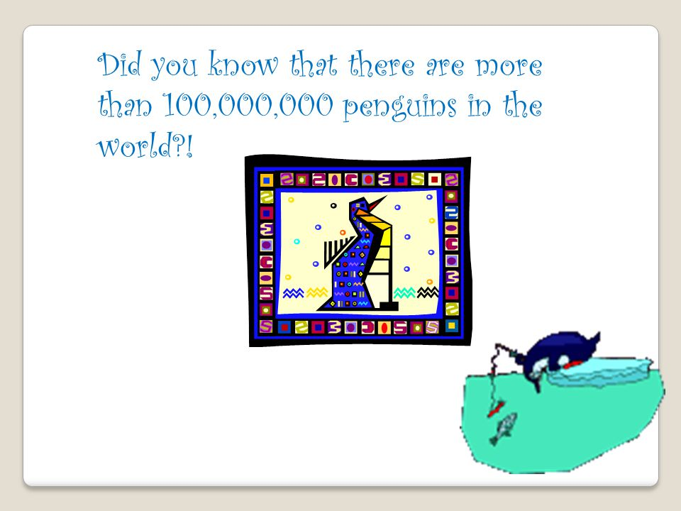 Did you know that there are more than 100,000,000 penguins in the world !